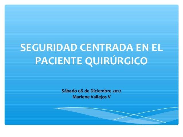 SEGURIDAD CENTRADA EN EL  PACIENTE QUIRÚRGICO      Sábado 08 de Diciembre 2012          Marlene Vallejos V