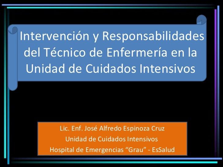 Intervención y Responsabilidades del Técnico de Enfermería en la Unidad de Cuidados Intensivos        Lic. Enf. José Alfre...