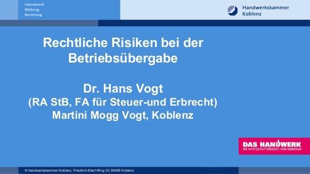 © Handwerkskammer Koblenz, Friedrich-Ebert-Ring 33, 56068 Koblenz Rechtliche Risiken bei der Betriebsübergabe Dr. Hans Vog...