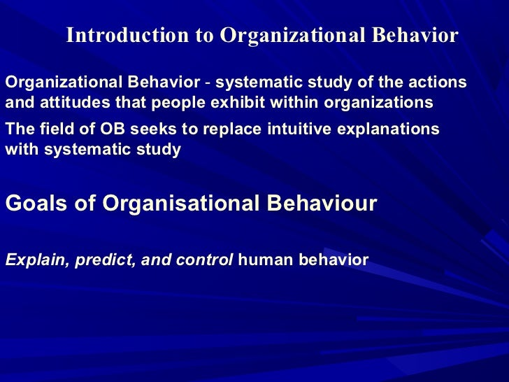 Introduction to Organizational BehaviorOrganizational Behavior - systematic study of the actionsand attitudes that people ...