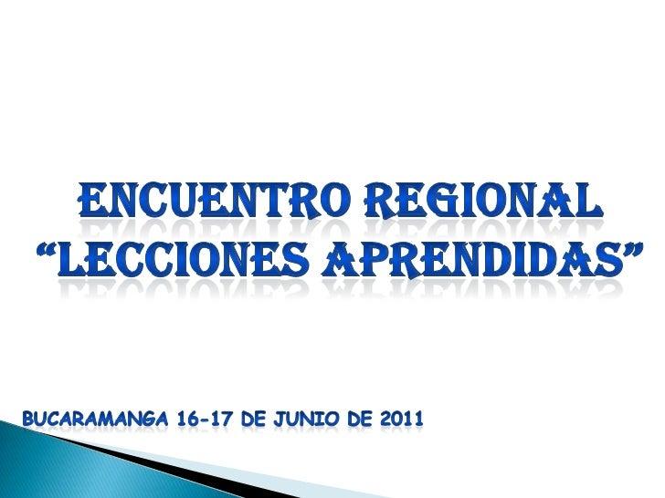 """Encuentro regional<br />""""lecciones aprendidas""""<br />BUCARAMANGA 16-17 DE JUNIO DE 2011<br />"""
