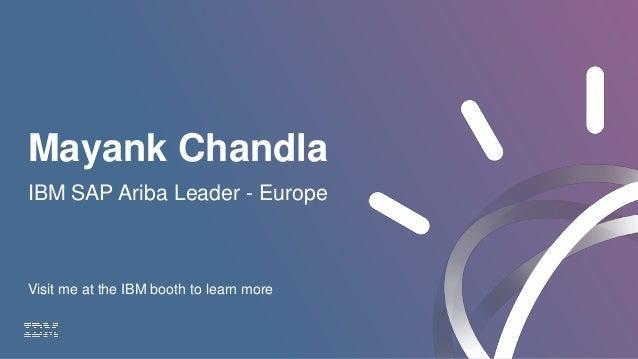 Mayank Chandla IBM SAP Ariba Leader - Europe Visit me at the IBM booth to learn more