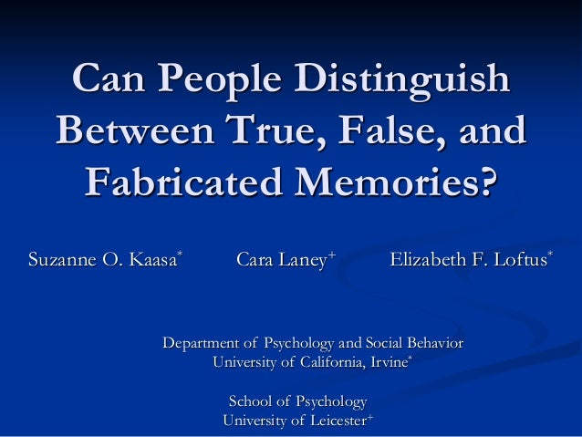Can People Distinguish Between True, False, and Fabricated Memories? Suzanne O. Kaasa* Cara Laney+ Elizabeth F. Loftus* De...