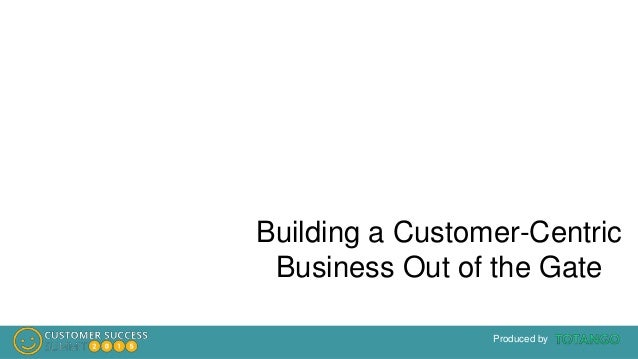 Produced by Building a Customer-Centric Business Out of the Gate