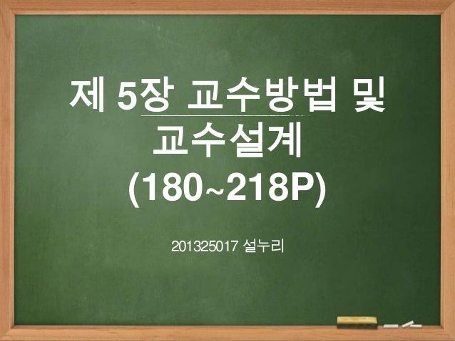 제 5장 교수방법 및 교수설계 (180~218P) 201325017 설누리