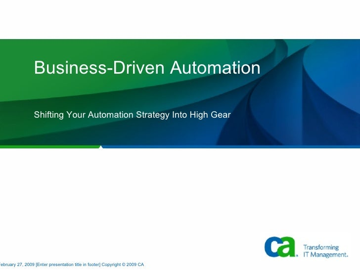 Business-Driven Automation Shifting Your Automation Strategy Into High Gear February 27, 2009 [Enter presentation title in...