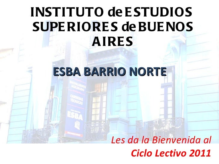 INSTITUTO de ESTUDIOS  SUPERIORES de BUENOS AIRES ESBA BARRIO NORTE Les da la Bienvenida al Ciclo Lectivo 2011