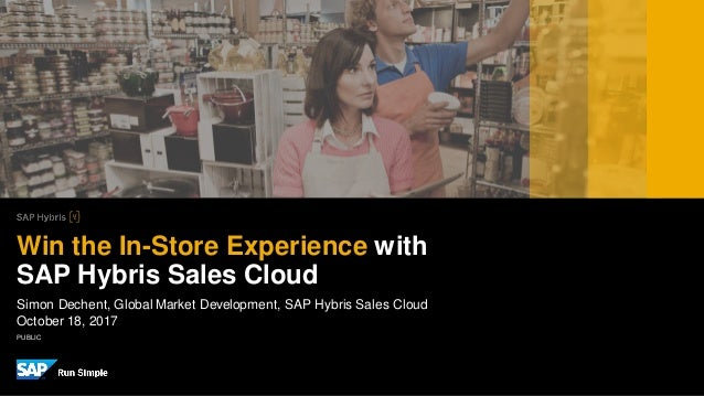 PUBLIC Simon Dechent, Global Market Development, SAP Hybris Sales Cloud October 18, 2017 Win the In-Store Experience with ...