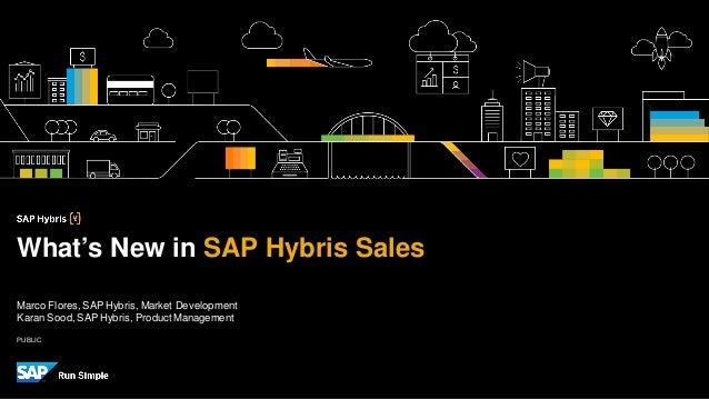 PUBLIC Marco Flores,SAP Hybris, Market Development Karan Sood,SAP Hybris, ProductManagement What's New in SAP Hybris Sales