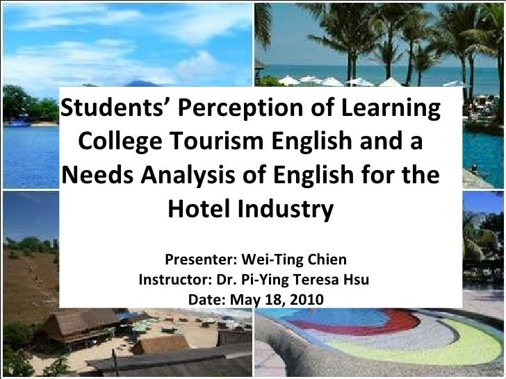 Students' Perception of Learning College Tourism English and a Needs Analysis of English for the Hotel Industry Presenter:...
