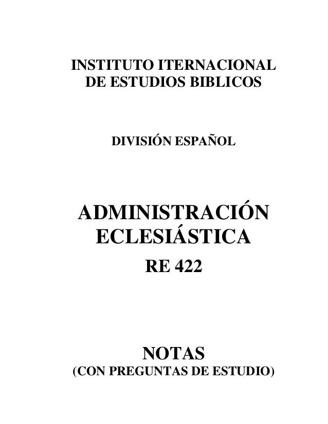 INSTITUTO ITERNACIONAL DE ESTUDIOS BIBLICOS DIVISIÓN ESPAÑOL ADMINISTRACIÓN ECLESIÁSTICA RE 422 NOTAS (CON PREGUNTAS DE ES...