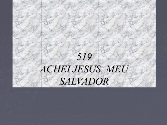 519519 ACHEI JESUS, MEUACHEI JESUS, MEU SALVADORSALVADOR