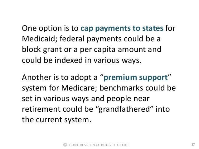 27CONGRESSIONAL BUDGET OFFICE One option is to cap payments to states for Medicaid; federal payments could be a block gran...