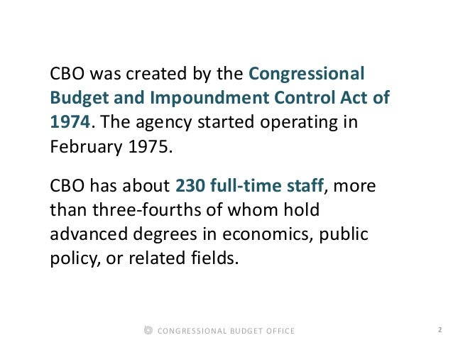 2CONGRESSIONAL BUDGET OFFICE CBO was created by the Congressional Budget and Impoundment Control Act of 1974. The agency s...