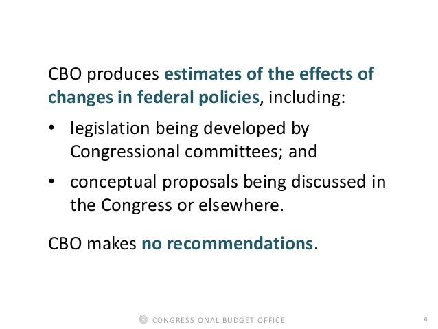 4CONGRESSIONAL BUDGET OFFICE CBO produces estimates of the effects of changes in federal policies, including: • legislatio...