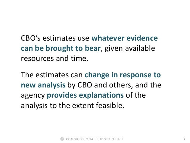 6CONGRESSIONAL BUDGET OFFICE CBO's estimates use whatever evidence can be brought to bear, given available resources and t...