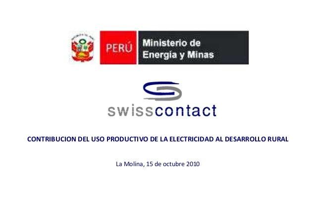 CONTRIBUCION DEL USO PRODUCTIVO DE LA ELECTRICIDAD AL DESARROLLO RURAL La Molina, 15 de octubre 2010
