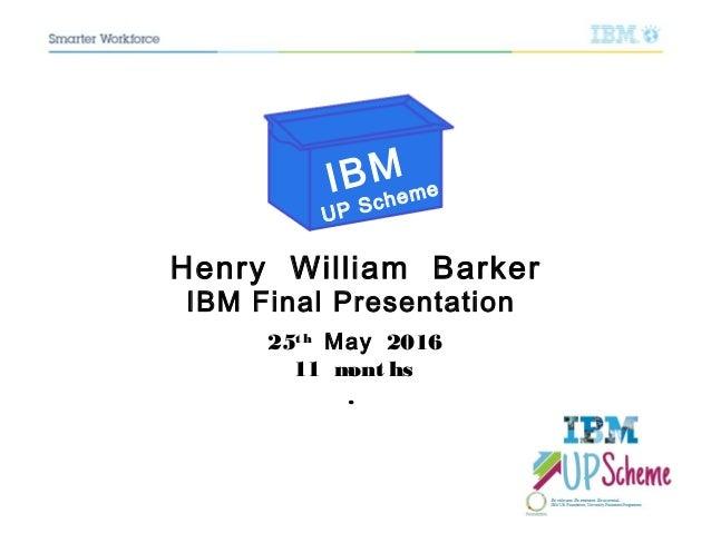 Henry William Barker IBM Final Presentation 25t h May 2016 11 mont hs . IBM UP Scheme