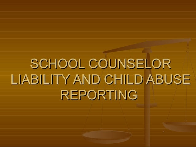 SCHOOL COUNSELORSCHOOL COUNSELOR LIABILITY AND CHILD ABUSELIABILITY AND CHILD ABUSE REPORTINGREPORTING