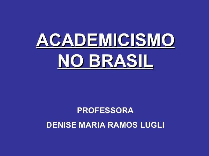 ACADEMICISMO NO BRASIL PROFESSORA DENISE MARIA RAMOS LUGLI