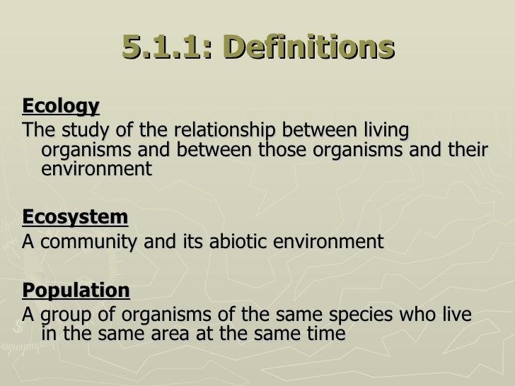 5.1.1: Definitions <ul><li>Ecology </li></ul><ul><li>The study of the relationship between living organisms and between th...