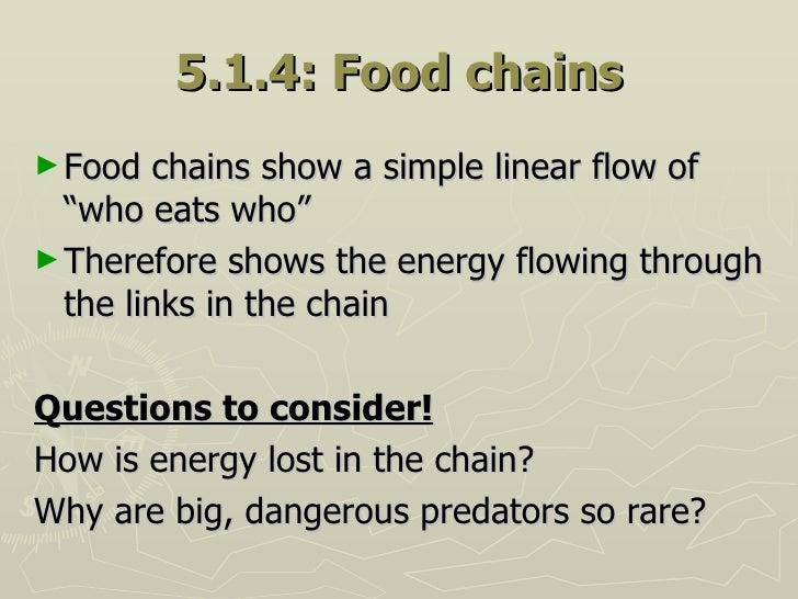 "5.1.4: Food chains <ul><li>Food chains show a simple linear flow of ""who eats who""  </li></ul><ul><li>Therefore shows the ..."