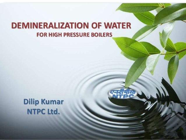 DEMINERALIZATION OF WATER FOR HIGH PRESSURE BOILERS Dilip Kumar NTPC Ltd.
