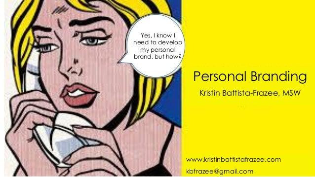 Personal Branding Kristin Battista-Frazee, MSW Yes, I know I need to develop my personal brand, but how? www.kristinbattis...