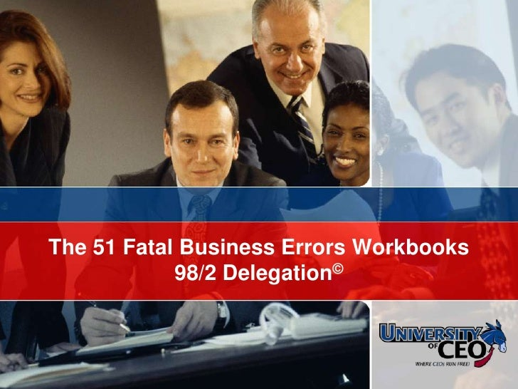 © CEO Focus 2007<br />The 51 Fatal Business Errors Workbooks98/2 Delegation©<br />