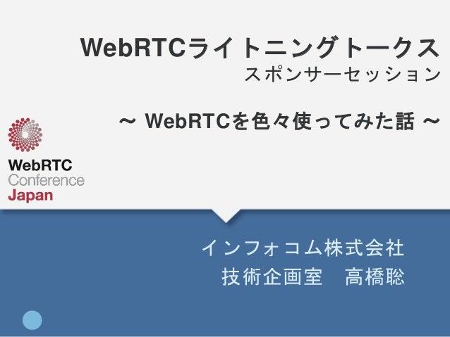 WebRTCライトニングトークス スポンサーセッション 〜 WebRTCを色々使ってみた話 〜 インフォコム株式会社 技術企画室 高橋聡