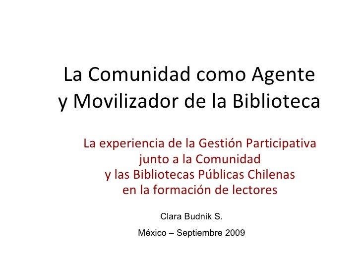 La  C omunidad como  A gente y  M ovilizador de la  B iblioteca La experiencia de la Gestión Participativa junto a la Comu...