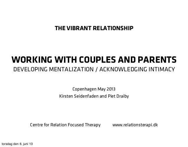 THE VIBRANT RELATIONSHIPWORKING WITH COUPLES AND PARENTSDEVELOPING MENTALIZATION / ACKNOWLEDGING INTIMACYCopenhagen May 20...