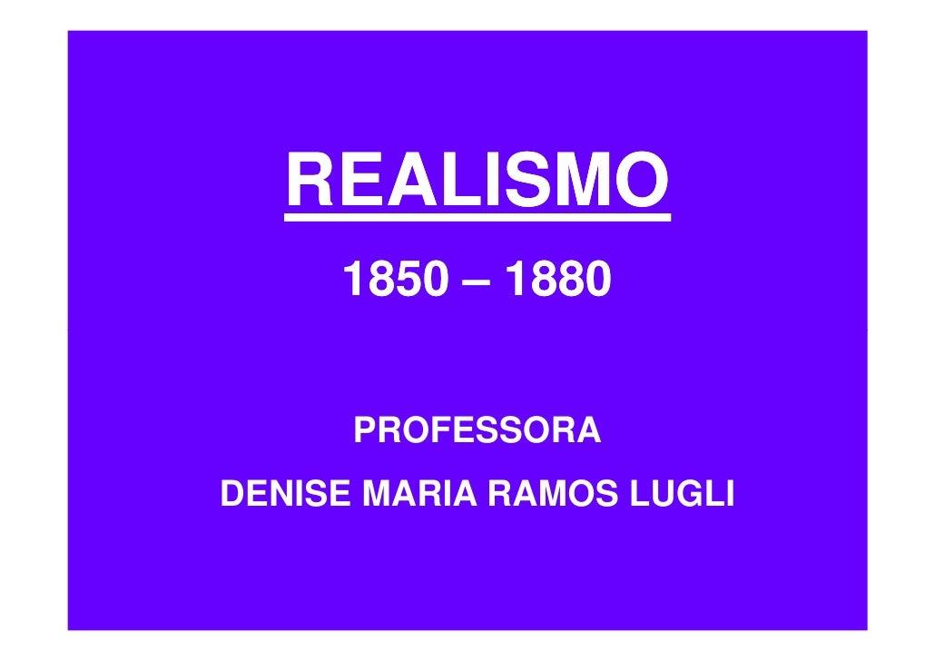 REALISMO      1850 – 1880         PROFESSORA DENISE MARIA RAMOS LUGLI