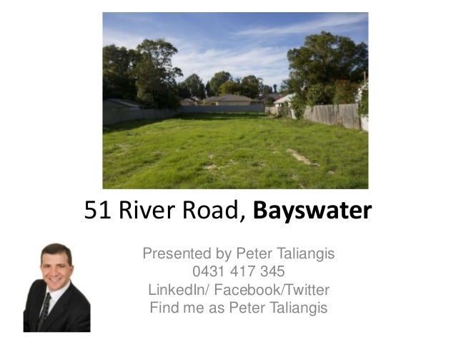 51 River Road, Bayswater Presented by Peter Taliangis 0431 417 345 LinkedIn/ Facebook/Twitter Find me as Peter Taliangis