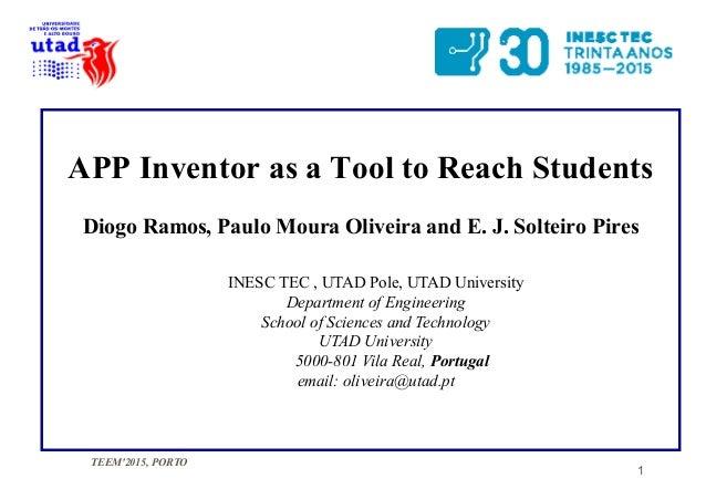TEEM'2015, PORTO 1 APP Inventor as a Tool to Reach Students Diogo Ramos, Paulo Moura Oliveira and E. J. Solteiro Pires INE...