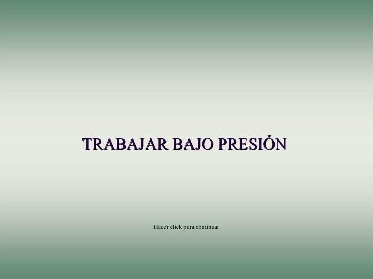 TRABAJAR BAJO PRESIÓN  Hacer click para continuar