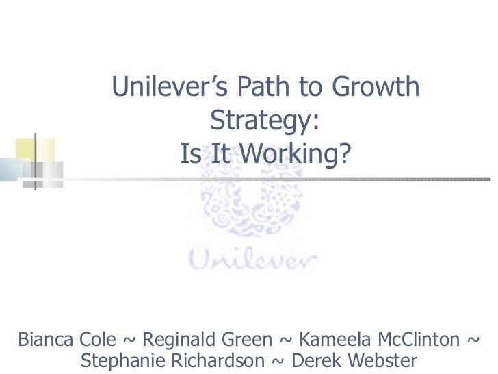 Unilever's Path to Growth Strategy: Is It Working? Bianca Cole ~ Reginald Green ~ Kameela McClinton ~ Stephanie Richardson...