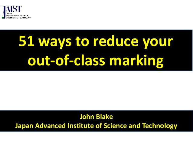 John BlakeJapan Advanced Institute of Science and Technology51 ways to reduce yourout-of-class marking
