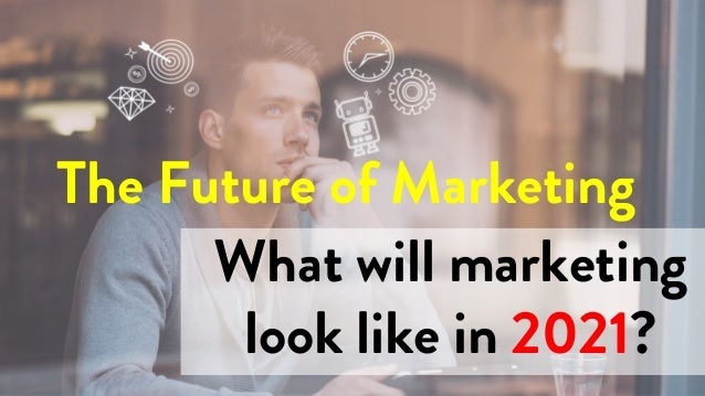 What will marketing look like in 2021? The Future of Marketing