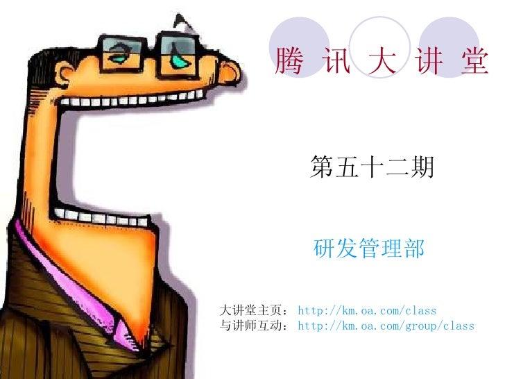 腾 讯 大 讲 堂 第五十二期 研发管理部 大讲堂主页: http://km.oa.com/class 与讲师互动: http://km.oa.com/group/class
