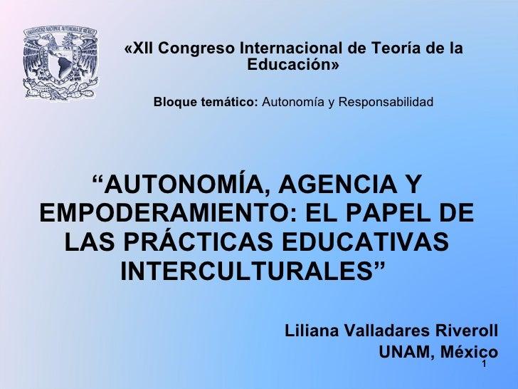""""""" AUTONOMÍA, AGENCIA Y EMPODERAMIENTO: EL PAPEL DE LAS PRÁCTICAS EDUCATIVAS INTERCULTURALES """"  Liliana Valladares Riveroll..."""