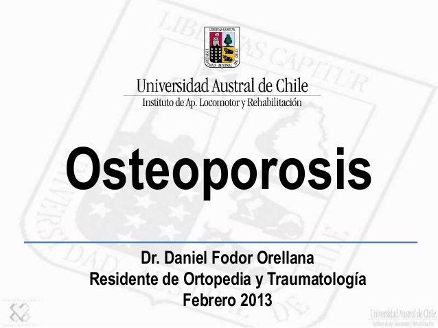 Dr. Daniel Fodor Orellana Residente de Ortopedia y Traumatología Febrero 2013 Osteoporosis