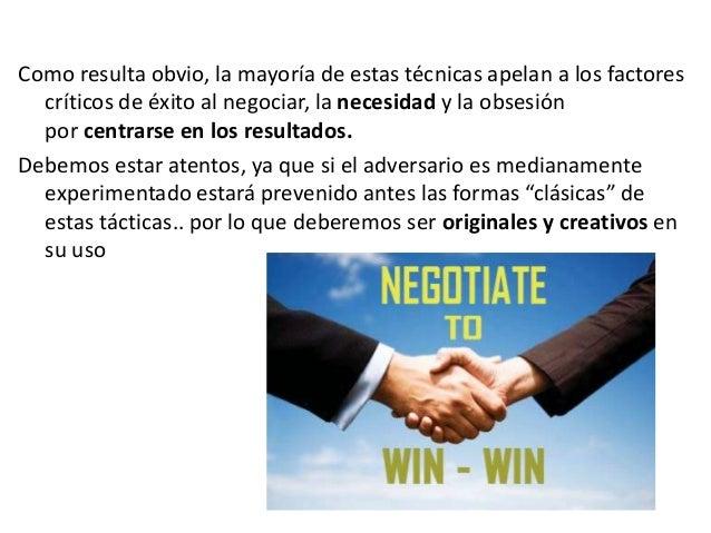 Como resulta obvio, la mayoría de estas técnicas apelan a los factores críticos de éxito al negociar, la necesidad y la ob...