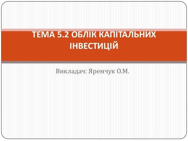 Викладач: Яремчук О.М. ТЕМА 5.2 ОБЛІК КАПІТАЛЬНИХ ІНВЕСТИЦІЙ