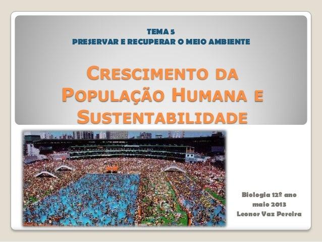 CRESCIMENTO DAPOPULAÇÃO HUMANA ESUSTENTABILIDADEBiologia 12º anomaio 2013Leonor Vaz PereiraTEMA 5PRESERVAR E RECUPERAR O M...