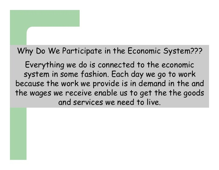 Why Do We Participate in the Economic System???  Everything we do is connected to the economic  system in some fashion. Ea...