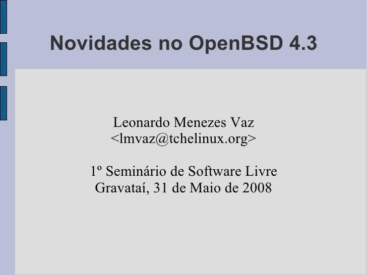 Novidades no OpenBSD 4.3         Leonardo Menezes Vaz       <lmvaz@tchelinux.org>     1º Seminário de Software Livre     G...
