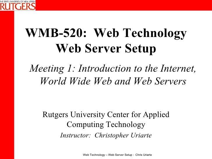 WMB-520:  Web Technology Web Server Setup Rutgers University Center for Applied Computing Technology Instructor:  Christop...