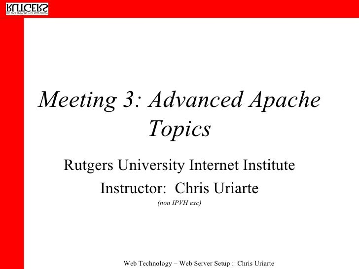 Meeting 3: Advanced Apache Topics Rutgers University Internet Institute Instructor:  Chris Uriarte (non IPVH exc)