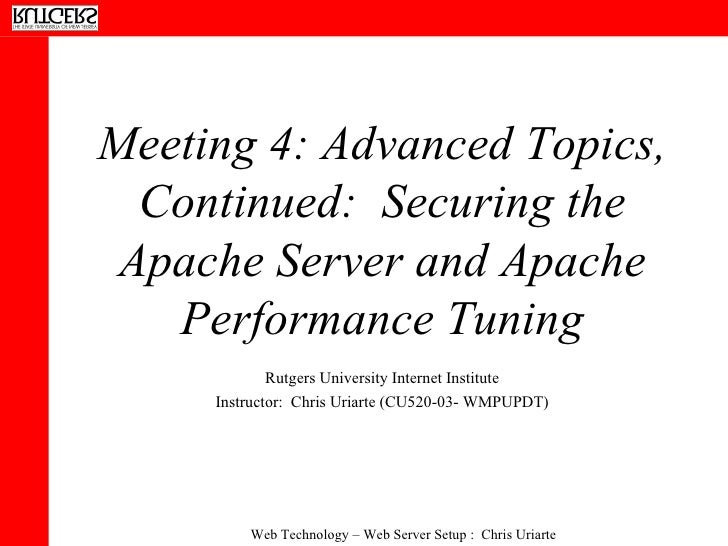 Meeting 4: Advanced Topics, Continued:  Securing the Apache Server and Apache Performance Tuning Rutgers University Intern...